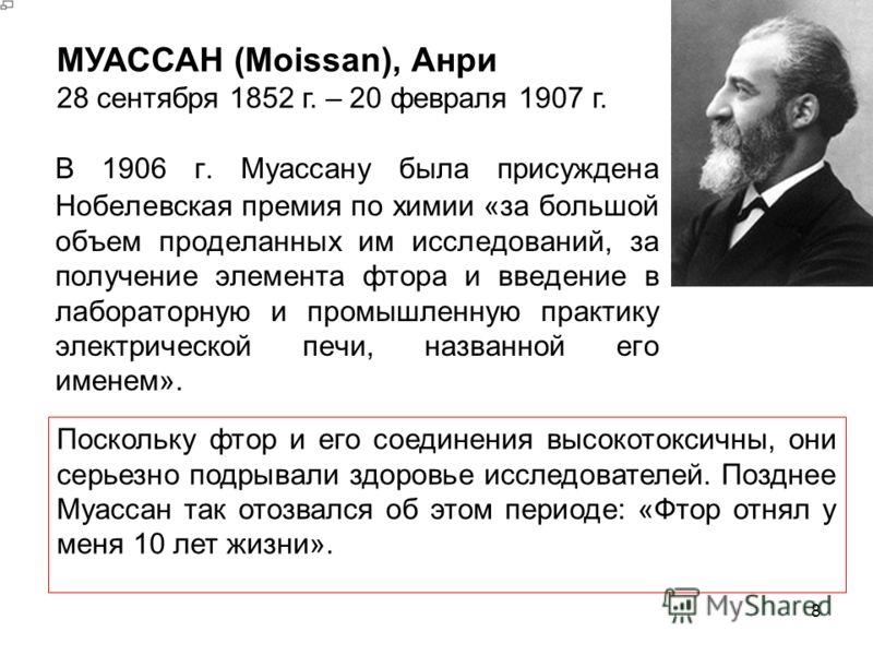 В 1906 г. Муассану была присуждена Нобелевская премия по химии «за большой объем проделанных им исследований, за получение элемента фтора и введение в лабораторную и промышленную практику электрической печи, названной его именем». 8 МУАССАН (Moissan)