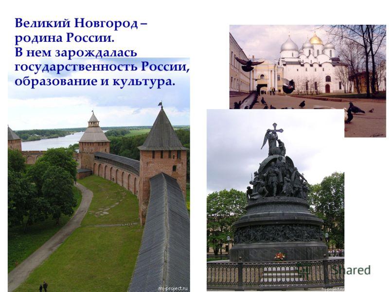 Великий Новгород – родина России. В нем зарождалась государственность России, образование и культура.