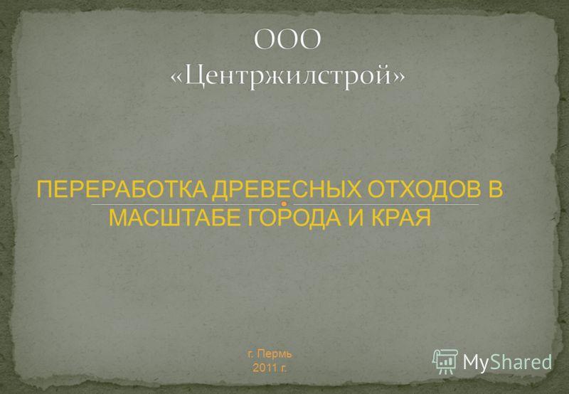ПЕРЕРАБОТКА ДРЕВЕСНЫХ ОТХОДОВ В МАСШТАБЕ ГОРОДА И КРАЯ г. Пермь 2011 г.