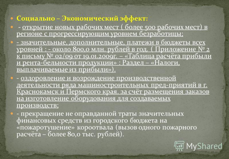 Социально – Экономический эффект: - открытие новых рабочих мест ( более 500 рабочих мест) в регионе с прогрессирующим уровнем безработицы; - значительные, дополнительные, платежи в бюджеты всех уровней : - около 800,0 млн. рублей в год. ( Приложение