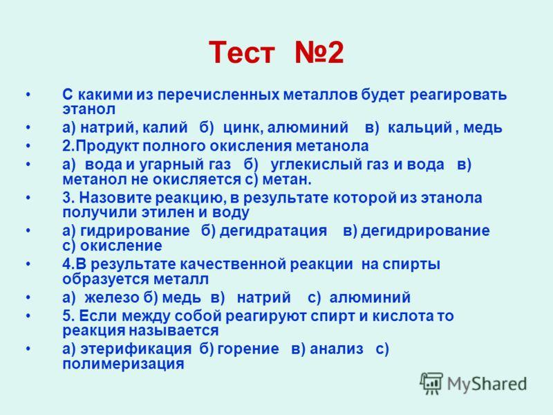 Тест 2 С какими из перечисленных металлов будет реагировать этанол а) натрий, калий б) цинк, алюминий в) кальций, медь 2.Продукт полного окисления метанола а) вода и угарный газ б) углекислый газ и вода в) метанол не окисляется с) метан. 3. Назовите