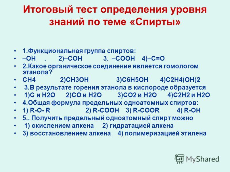 Итоговый тест определения уровня знаний по теме «Спирты» 1.Функциональная группа спиртов: –ОН. 2)–СОН 3. –СООН 4)–С=О 2.Какое органическое соединение является гомологом этанола? СН4 2)СН3ОН 3)С6Н5ОН 4)С2Н4(ОН)2 3.В результате горения этанола в кислор