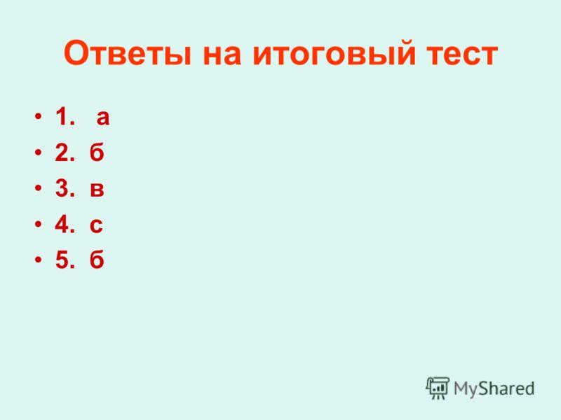 Ответы на итоговый тест 1. а 2. б 3. в 4. с 5. б