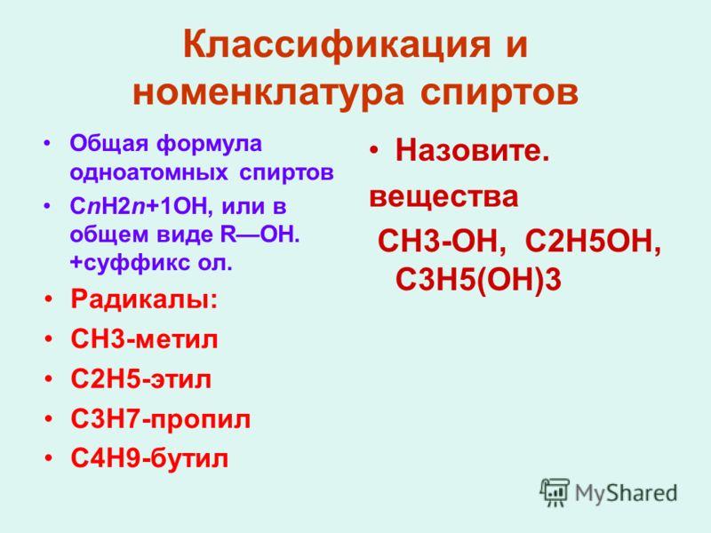 Классификация и номенклатура спиртов Общая формула одноатомных спиртов CnH2n+1OH, или в общем виде ROH. +суффикс ол. Радикалы: СН3-метил С2Н5-этил С3Н7-пропил С4Н9-бутил Назовите. вещества СН3-ОН, С2Н5ОН, С3Н5(ОН)3
