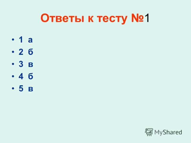Ответы к тесту 1 1 а 2 б 3 в 4 б 5 в