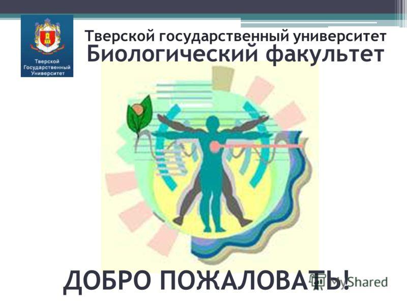 ДОБРО ПОЖАЛОВАТЬ! Тверской государственный университет Биологический факультет