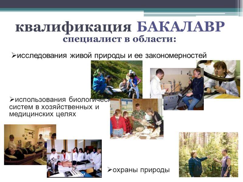 специалист в области: квалификация БАКАЛАВР исследования живой природы и ее закономерностей использования биологических систем в хозяйственных и медицинских целях охраны природы