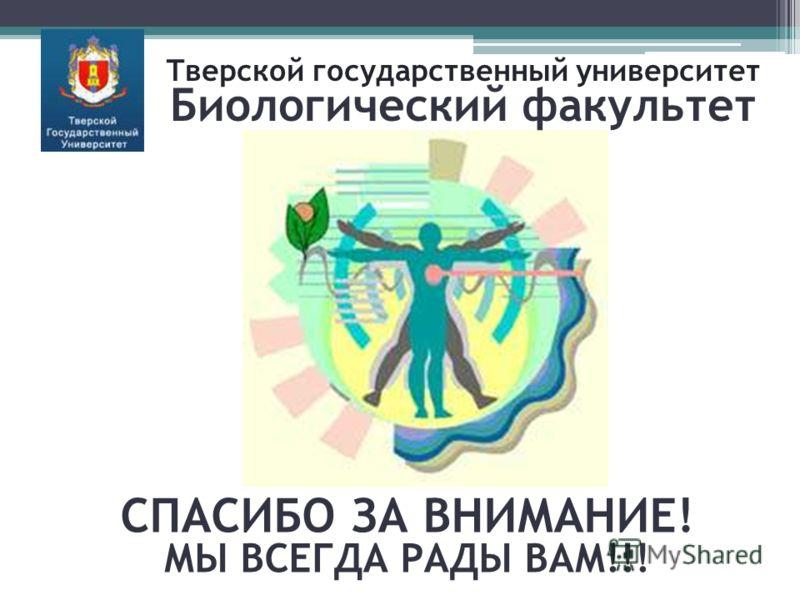 СПАСИБО ЗА ВНИМАНИЕ! МЫ ВСЕГДА РАДЫ ВАМ!!! Тверской государственный университет Биологический факультет