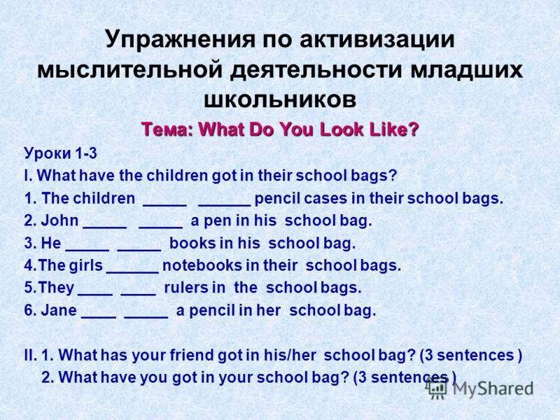 Упражнения по активизации мыслительной деятельности младших школьников Тема: What Do You Look Like? Уроки 1-3 I. What have the children got in their school bags? 1. The children _____ ______ pencil cases in their school bags. 2. John _____ _____ a pe
