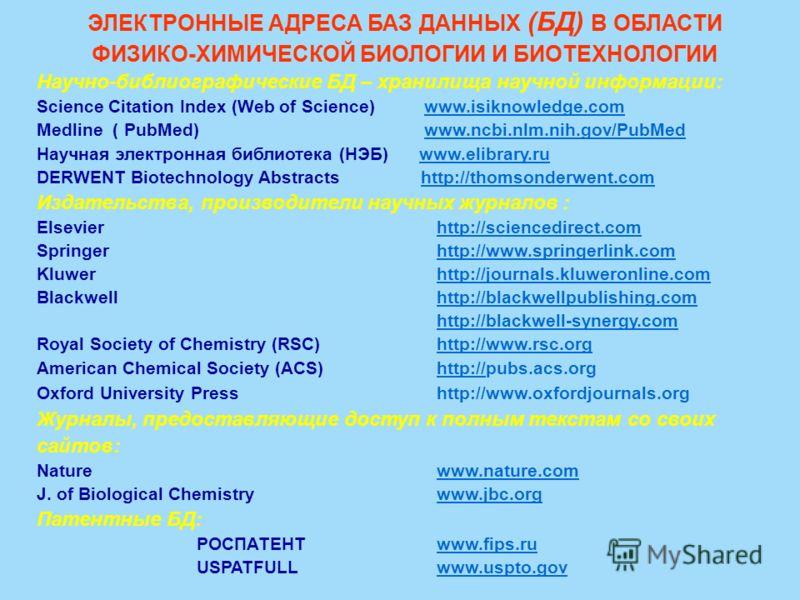 ЭЛЕКТРОННЫЕ АДРЕСА БАЗ ДАННЫХ (БД) В ОБЛАСТИ ФИЗИКО-ХИМИЧЕСКОЙ БИОЛОГИИ И БИОТЕХНОЛОГИИ Научно-библиографические БД – хранилища научной информации: Science Citation Index (Web of Science) www.isiknowledge.comwww.isiknowledge.com Medline ( PubMed) www