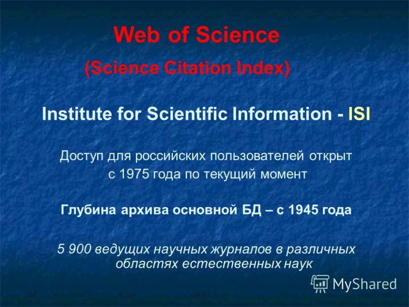Web of Science (Science Citation Index) Institute for Scientific Information - ISI Доступ для российских пользователей открыт с 1975 года по текущий момент Глубина архива основной БД – с 1945 года 5 900 ведущих научных журналов в различных областях е