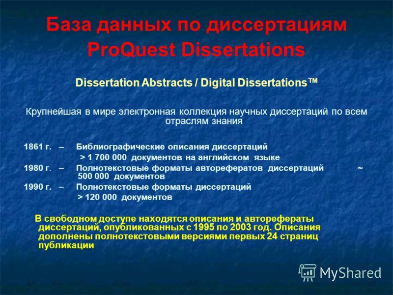 База данных по диссертациям ProQuest Dissertations Dissertation Abstracts / Digital Dissertations Крупнейшая в мире электронная коллекция научных диссертаций по всем отраслям знания 1861 г. – Библиографические описания диссертаций > 1 700 000 докумен