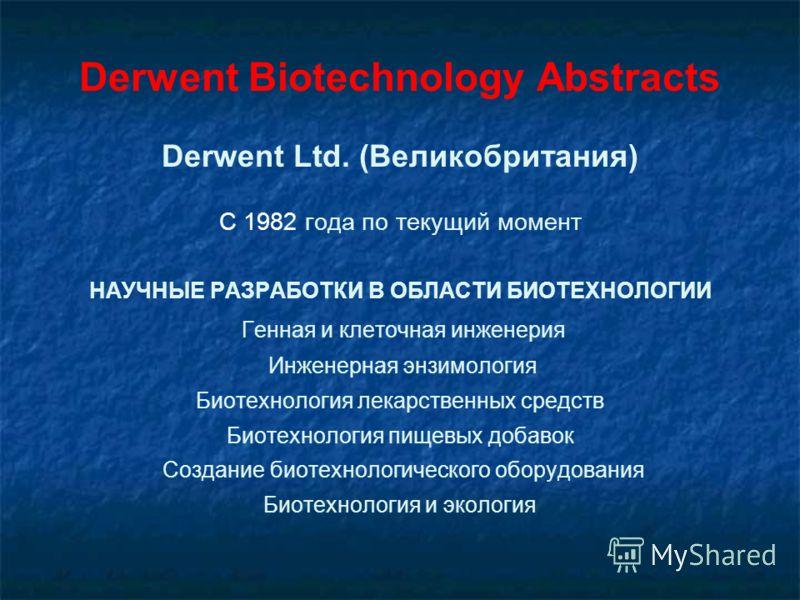 Derwent Biotechnology Abstracts Derwent Ltd. (Великобритания) С 1982 года по текущий момент НАУЧНЫЕ РАЗРАБОТКИ В ОБЛАСТИ БИОТЕХНОЛОГИИ Генная и клеточная инженерия Инженерная энзимология Биотехнология лекарственных средств Биотехнология пищевых добав