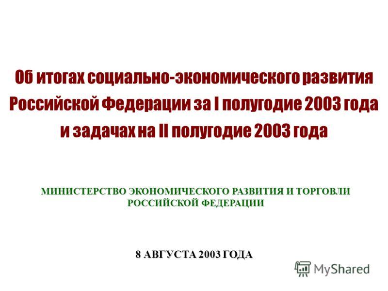 Об итогах социально-экономического развития Российской Федерации за I полугодие 2003 года и задачах на II полугодие 2003 года 8 АВГУСТА 2003 ГОДА МИНИСТЕРСТВО ЭКОНОМИЧЕСКОГО РАЗВИТИЯ И ТОРГОВЛИ РОССИЙСКОЙ ФЕДЕРАЦИИ