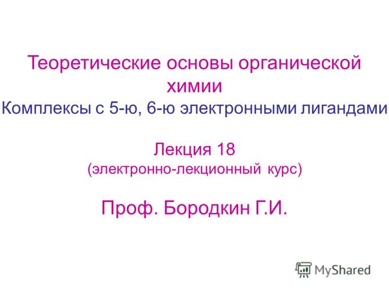 Теоретические основы органической химии Комплексы с 5-ю, 6-ю электронными лигандами Лекция 18 (электронно-лекционный курс) Проф. Бородкин Г.И.
