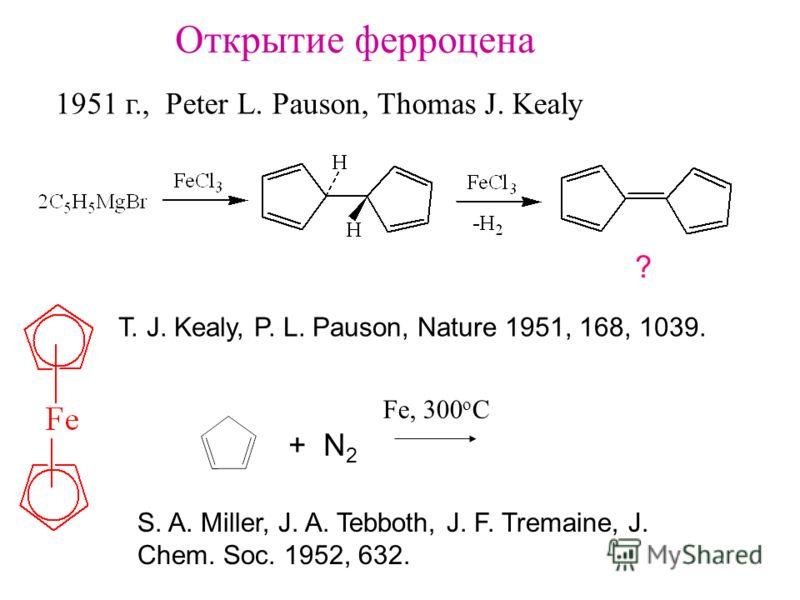 Открытие ферроцена 1951 г., Peter L. Pauson, Thomas J. Kealy ? T. J. Kealy, P. L. Pauson, Nature 1951, 168, 1039. S. A. Miller, J. A. Tebboth, J. F. Tremaine, J. Chem. Soc. 1952, 632. + N 2 Fe, 300 o C