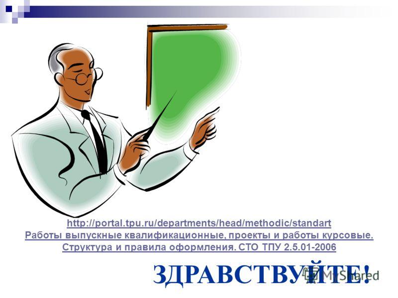 ЗДРАВСТВУЙТЕ! http://portal.tpu.ru/departments/head/methodic/standart Работы выпускные квалификационные, проекты и работы курсовые. Структура и правила оформления. СТО ТПУ 2.5.01-2006