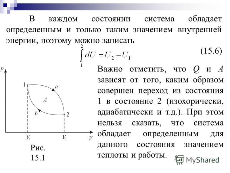 В каждом состоянии система обладает определенным и только таким значением внутренней энергии, поэтому можно записать (15.6) Рис. 15.1 Важно отметить, что Q и А зависят от того, каким образом совершен переход из состояния 1 в состояние 2 (изохорически