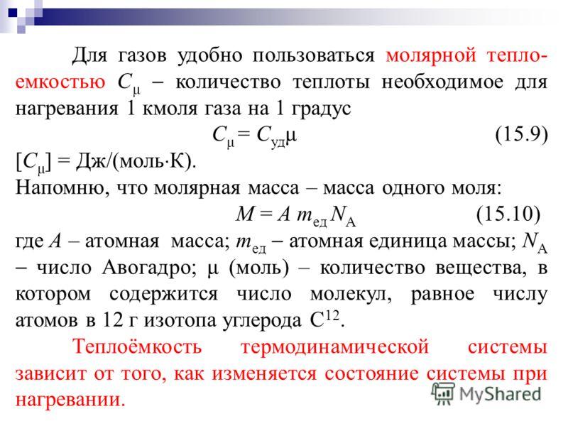 Для газов удобно пользоваться молярной тепло- емкостью С μ количество теплоты необходимое для нагревания 1 кмоля газа на 1 градус С μ = С уд μ (15.9) [C μ ] = Дж/(моль К). Напомню, что молярная масса – масса одного моля: Μ = А m ед N А (15.10) где А