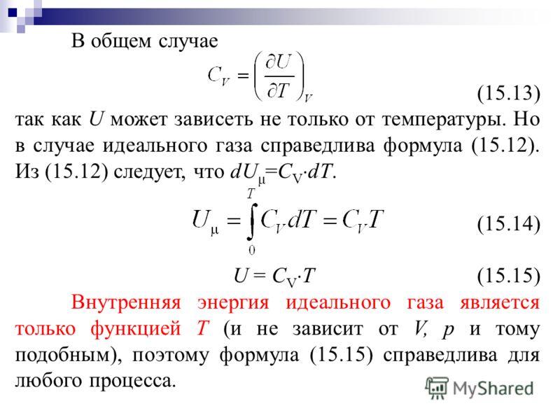 В общем случае (15.13) так как U может зависеть не только от температуры. Но в случае идеального газа справедлива формула (15.12). Из (15.12) следует, что dU μ =C V dT. (15.14) U = C V T (15.15) Внутренняя энергия идеального газа является только функ