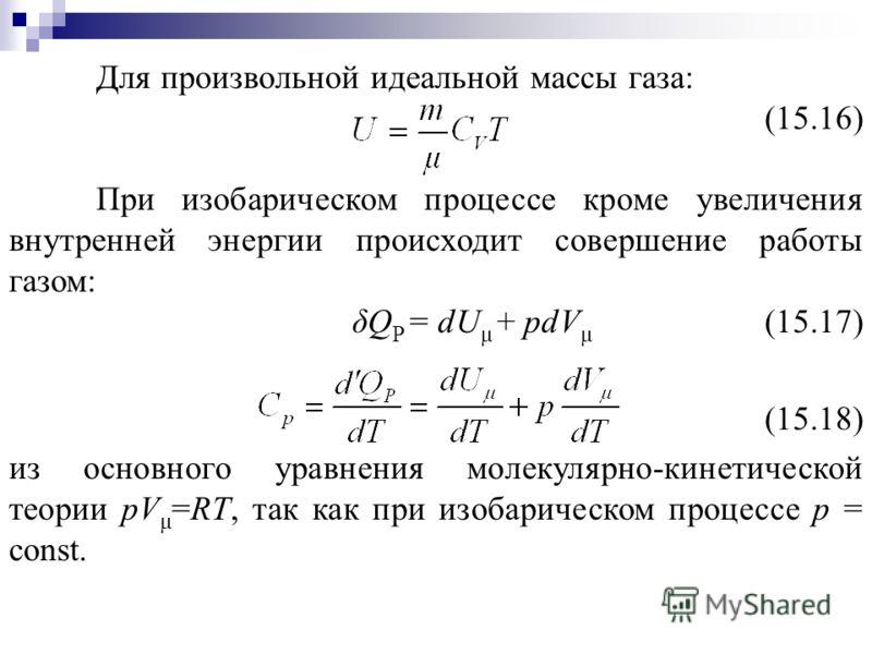 Для произвольной идеальной массы газа: (15.16) При изобарическом процессе кроме увеличения внутренней энергии происходит совершение работы газом: δQ P = dU μ + рdV μ (15.17) (15.18) из основного уравнения молекулярно-кинетической теории рV μ =RT, так