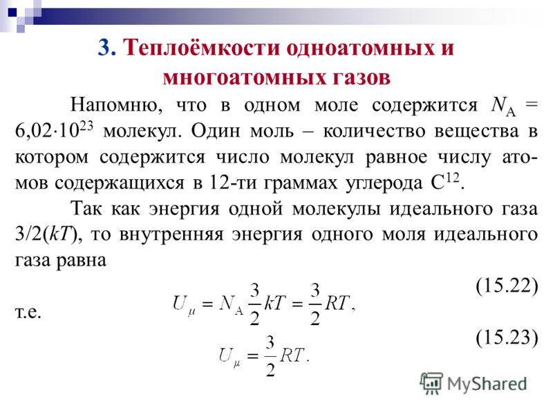 3. Теплоёмкости одноатомных и многоатомных газов Напомню, что в одном моле содержится N А = 6,02 10 23 молекул. Один моль – количество вещества в котором содержится число молекул равное числу ато- мов содержащихся в 12-ти граммах углерода С 12. Так к