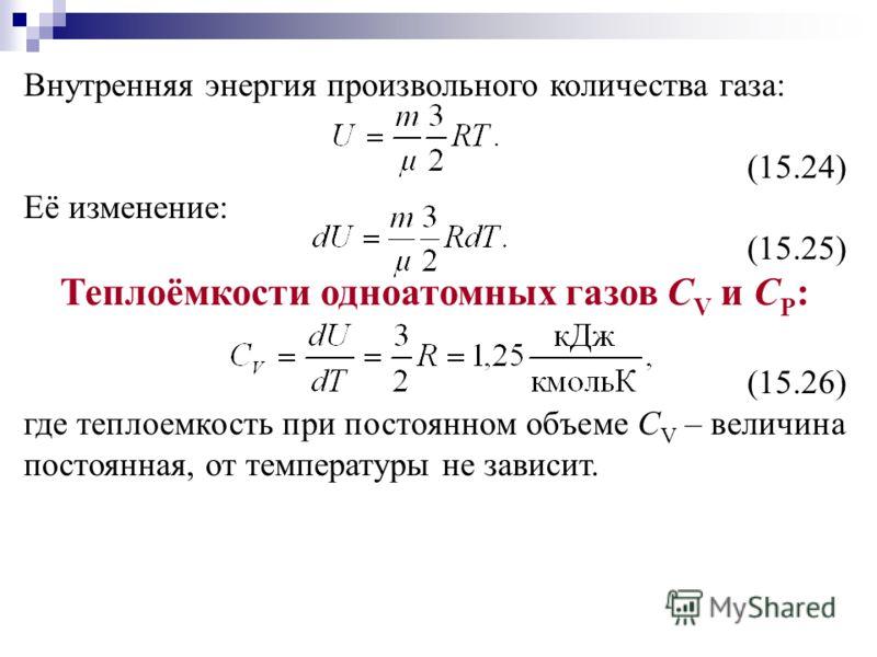 Внутренняя энергия произвольного количества газа: (15.24) Её изменение: (15.25) Теплоёмкости одноатомных газов С V и С Р : (15.26) где теплоемкость при постоянном объеме С V – величина постоянная, от температуры не зависит.