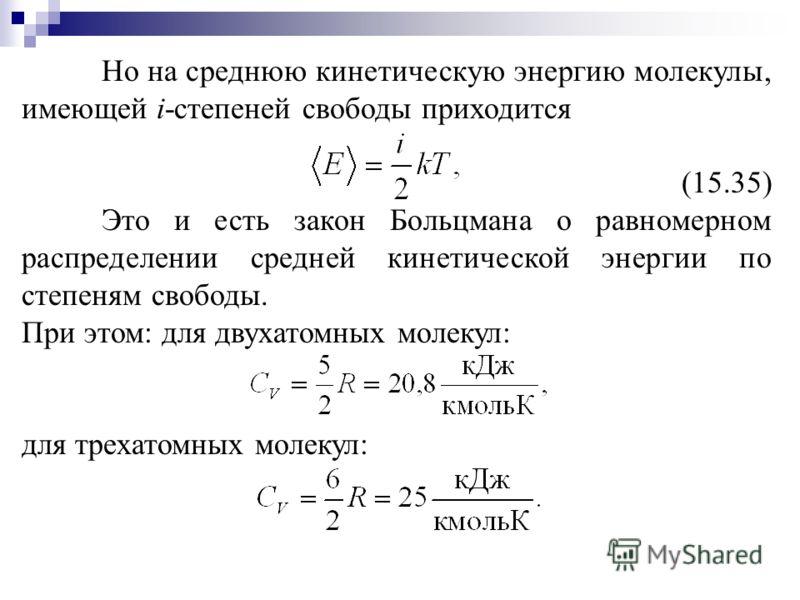 Но на среднюю кинетическую энергию молекулы, имеющей i-степеней свободы приходится (15.35) Это и есть закон Больцмана о равномерном распределении средней кинетической энергии по степеням свободы. При этом: для двухатомных молекул: для трехатомных мол