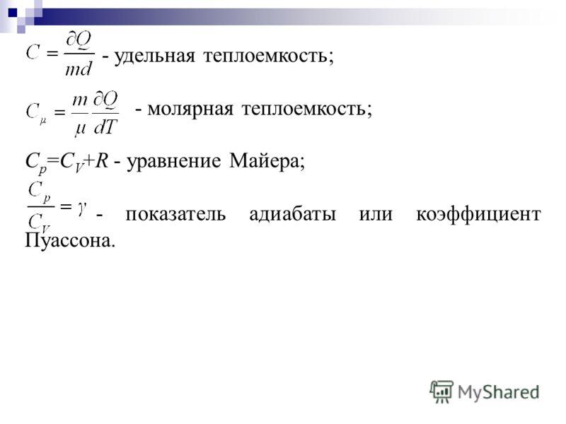 - удельная теплоемкость; - молярная теплоемкость; С р =С V +R - уравнение Майера; - показатель адиабаты или коэффициент Пуассона.