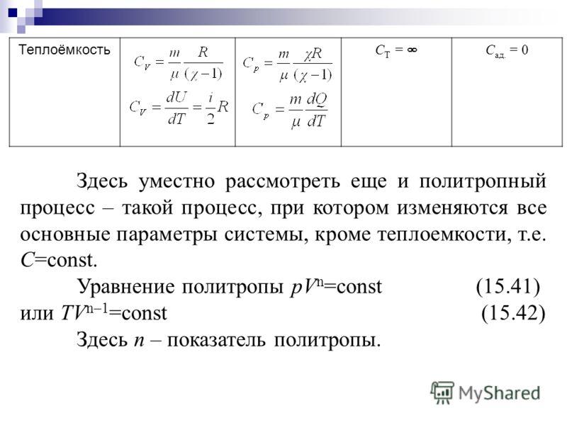 Теплоёмкость C Т = С ад. = 0 Здесь уместно рассмотреть еще и политропный процесс – такой процесс, при котором изменяются все основные параметры системы, кроме теплоемкости, т.е. С=const. Уравнение политропы pV n =const (15.41) или TV n–1 =const (15.4