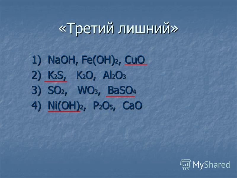 «Третий лишний» 1) NaOH, Fe(OH) 2, CuO 2) K 2 S, K 2 O, Al 2 O 3 3) SO 2, WO 3, BaSO 4 4) Ni(OH) 2, P 2 O 5, CaO _______ _________ __________