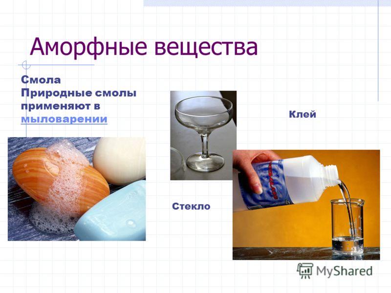 Аморфные вещества Стекло Смола Природные смолы применяют в мыловарении мыловарении Клей