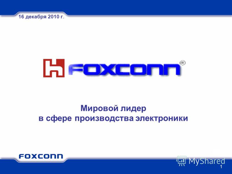 1 Мировой лидер в сфере производства электроники 16 декабря 2010 г.