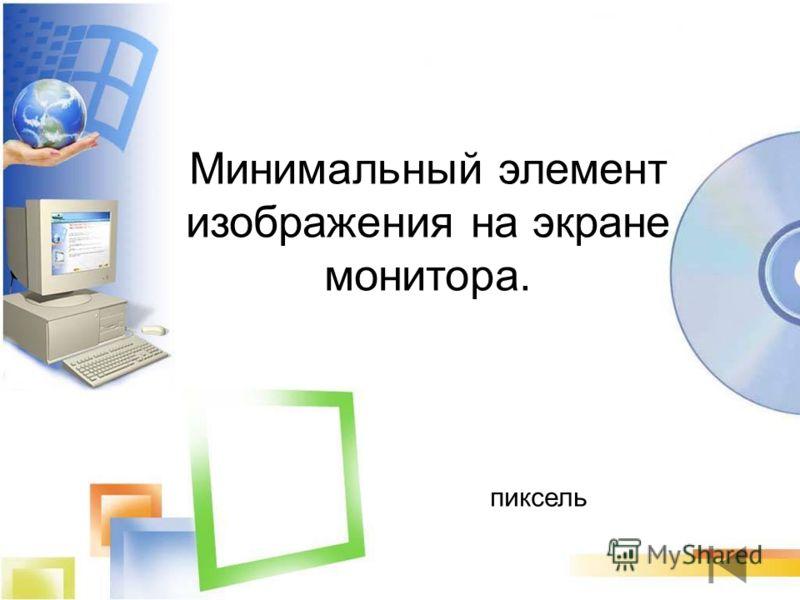 пиксель Минимальный элемент изображения на экране монитора.