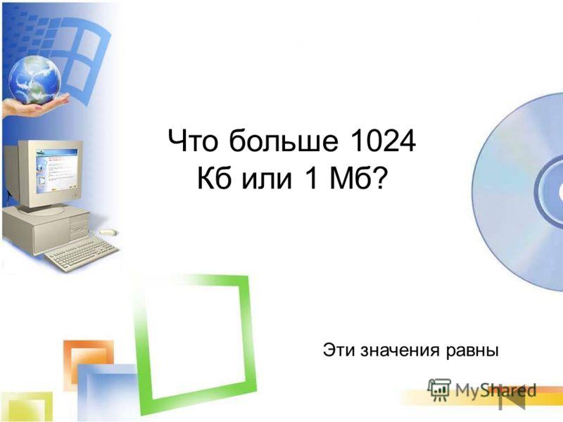 Эти значения равны Что больше 1024 Кб или 1 Мб?
