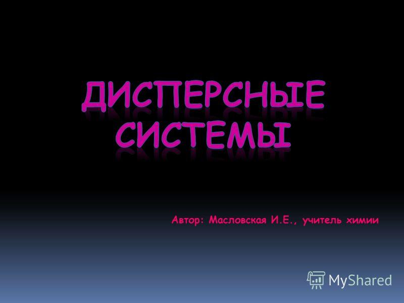 Автор: Масловская И.Е., учитель химии