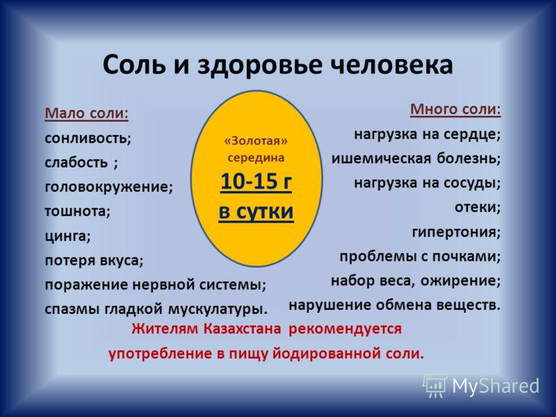 Соль и здоровье человека Жителям Казахстана рекомендуется употребление в пищу йодированной соли. Мало соли: сонливость; слабость ; головокружение; тошнота; цинга; потеря вкуса; поражение нервной системы; спазмы гладкой мускулатуры. Много соли: нагруз