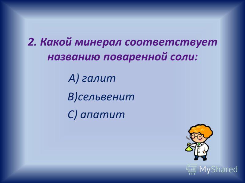 2. Какой минерал соответствует названию поваренной соли: А) галит B)сельвенит C) апатит