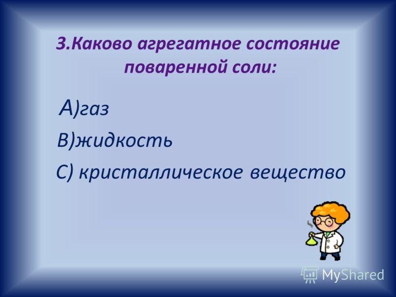 3.Каково агрегатное состояние поваренной соли: А )газ В)жидкость С) кристаллическое вещество
