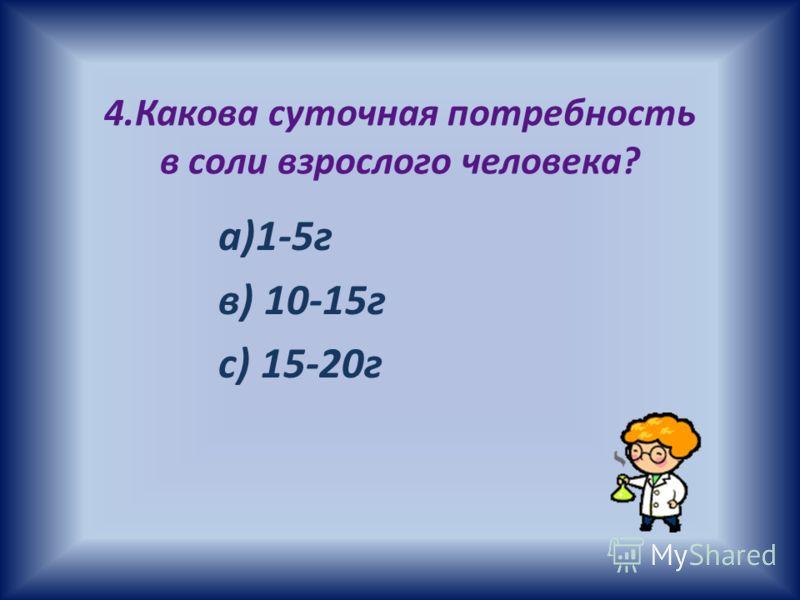 4.Какова суточная потребность в соли взрослого человека? а)1-5г в) 10-15г с) 15-20г