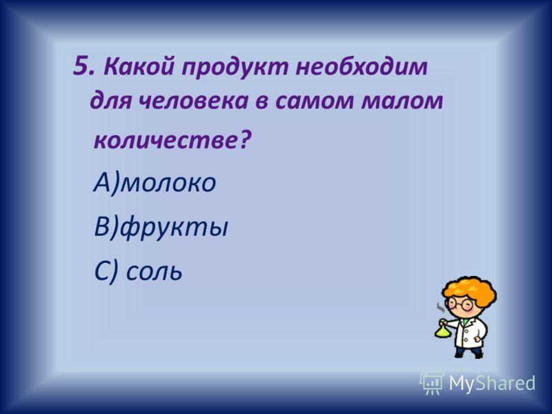 5. Какой продукт необходим для человека в самом малом количестве? А)молоко В)фрукты С) соль