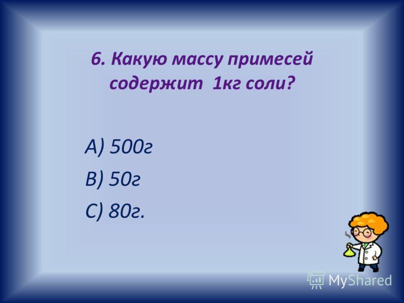 6. Какую массу примесей содержит 1кг соли? А) 500г В) 50г С) 80г.