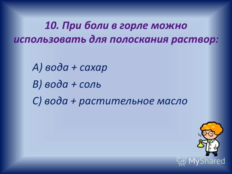 10. При боли в горле можно использовать для полоскания раствор: А) вода + сахар В) вода + соль С) вода + растительное масло