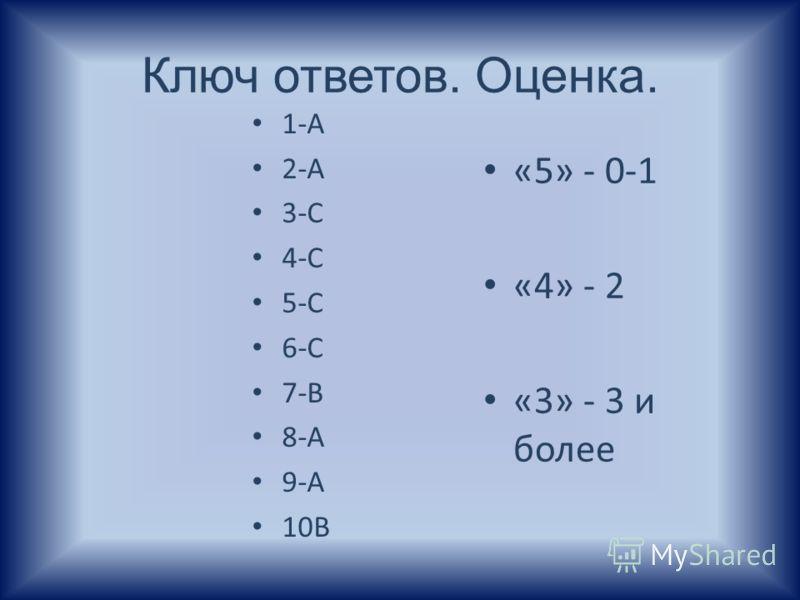 Ключ ответов. Оценка. 1-А 2-А 3-С 4-С 5-С 6-С 7-В 8-А 9-А 10В «5» - 0-1 «4» - 2 «3» - 3 и более