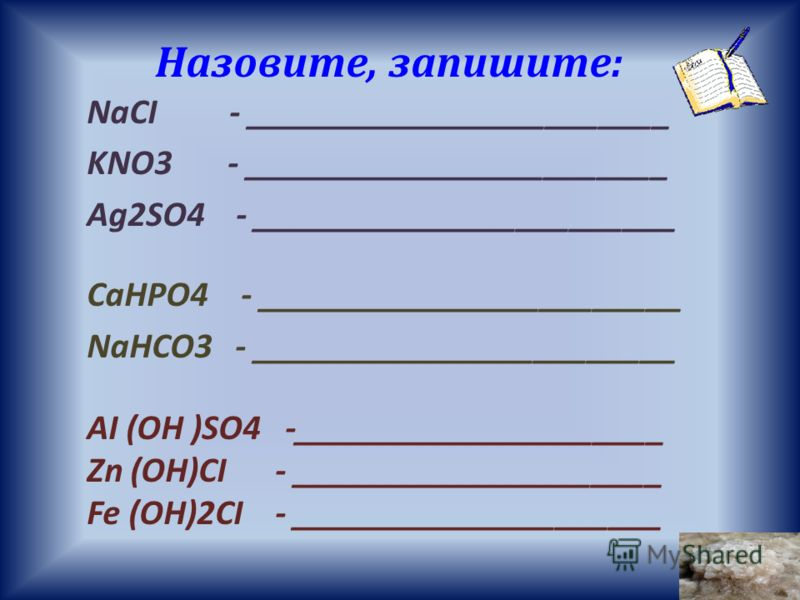 Назовите, запишите: NaCI - ________________________ KNO3 - ________________________ Ag2SO4 - ________________________ CaHPO4 - ________________________ NaHCO3 - ________________________ AI (OH )SO4 -_____________________ Zn (OH)CI - _________________