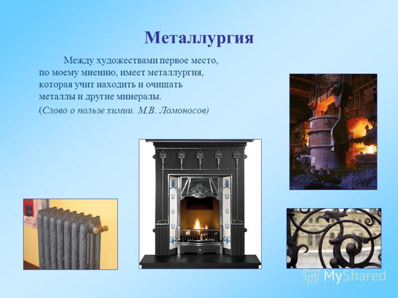 Металлургия Между художествами первое место, по моему мнению, имеет металлургия, которая учит находить и очищать металлы и другие минералы. (Слово о пользе химии. М.В. Ломоносов)
