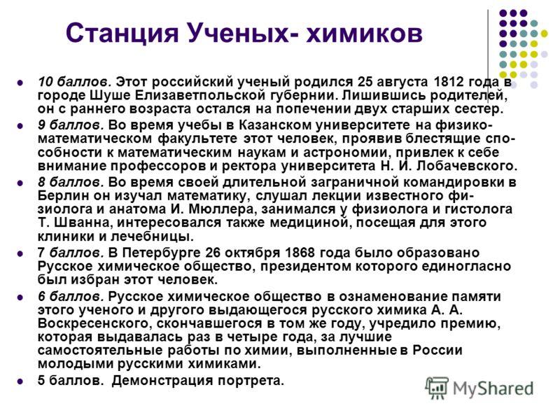 Станция Ученых- химиков 10 баллов. Этот российский ученый родился 25 августа 1812 года в городе Шуше Елизаветпольской губернии. Лишившись родителей, он с раннего возраста остался на попечении двух старших сестер. 9 баллов. Во время учебы в Казанском