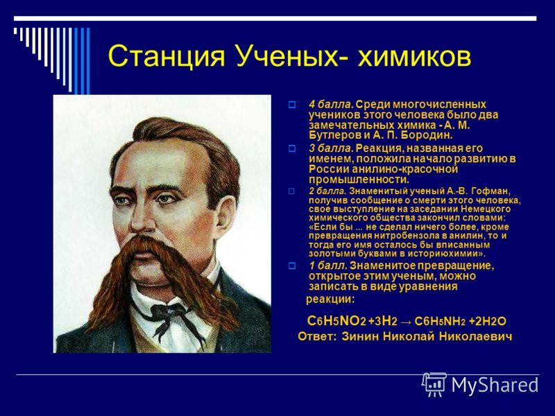 Станция Ученых- химиков 4 балла. Среди многочисленных учеников этого человека было два замечательных химика - А. М. Бутлеров и А. П. Бородин. 3 балла. Реакция, названная его именем, положила начало развитию в России анилино-красочной промышленности.