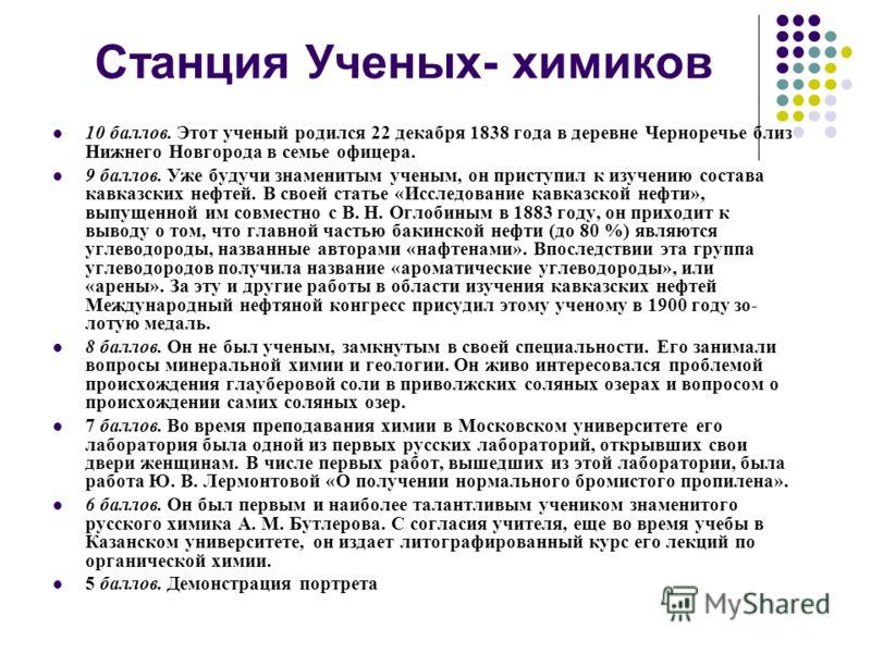 Станция Ученых- химиков 10 баллов. Этот ученый родился 22 декабря 1838 года в деревне Черноречье близ Нижнего Новгорода в семье офицера. 9 баллов. Уже будучи знаменитым ученым, он приступил к изучению состава кавказских нефтей. В своей статье «Иссле