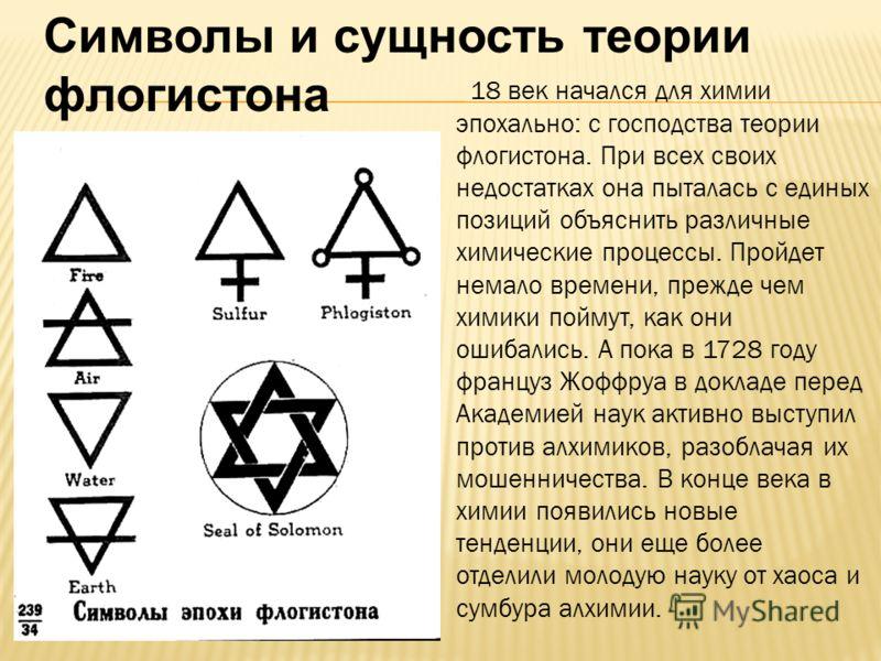 Символы и сущность теории флогистона 18 век начался для химии эпохально: с господства теории флогистона. При всех своих недостатках она пыталась с единых позиций объяснить различные химические процессы. Пройдет немало времени, прежде чем химики пойму
